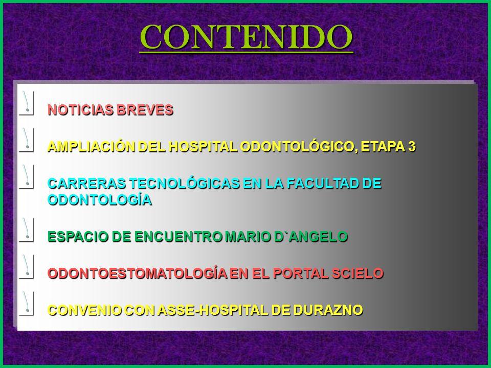 CONTENIDO NOTICIAS BREVES AMPLIACIÓN DEL HOSPITAL ODONTOLÓGICO, ETAPA 3 CARRERAS TECNOLÓGICAS EN LA FACULTAD DE ODONTOLOGÍA ESPACIO DE ENCUENTRO MARIO D`ANGELO ODONTOESTOMATOLOGÍA EN EL PORTAL SCIELO CONVENIO CON ASSE-HOSPITAL DE DURAZNO