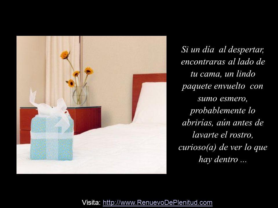 Si un día al despertar, encontraras al lado de tu cama, un lindo paquete envuelto con sumo esmero, probablemente lo abrirías, aún antes de lavarte el rostro, curioso(a) de ver lo que hay dentro...