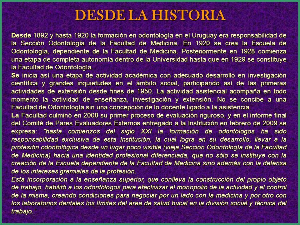 DESDE LA HISTORIA Desde 1892 y hasta 1920 la formación en odontología en el Uruguay era responsabilidad de la Sección Odontología de la Facultad de Medicina.