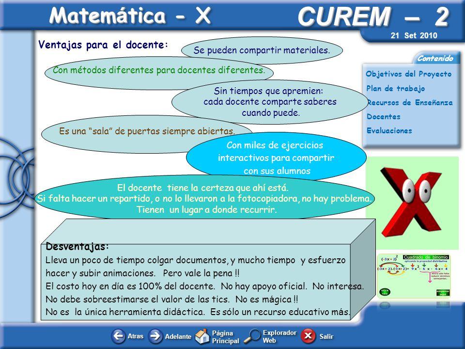 AtrasAtras AdelanteAdelante Página Principal SalirSalir CUREM – 2 Plan de trabajo Docentes Evaluaciones Contenido Matem á tica - X Explorador Web Objetivos del Proyecto Recursos de Enseñanza 21 Set 2010 En Matemática – X, todo está documentado y registrado.