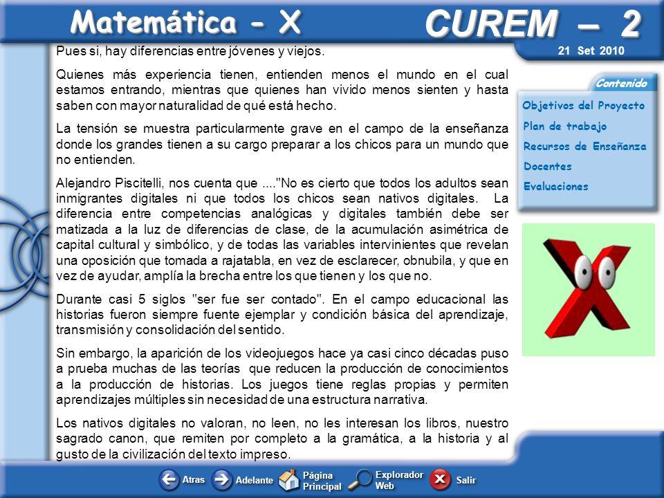 AtrasAtras AdelanteAdelante Página Principal SalirSalir CUREM – 2 Plan de trabajo Docentes Evaluaciones Contenido Matem á tica - X Explorador Web Objetivos del Proyecto Recursos de Enseñanza 21 Set 2010 Educación matemática para nativos digitales.