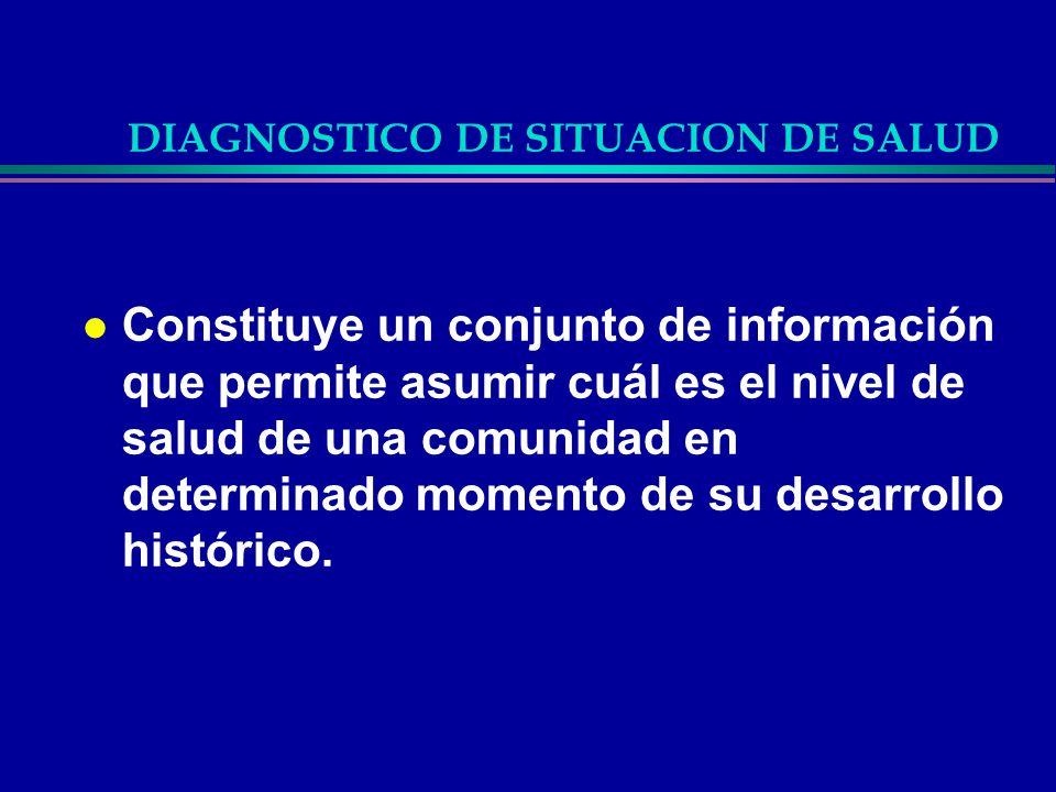 DIAGNOSTICO DE SITUACION DE SALUD l Constituye un conjunto de información que permite asumir cuál es el nivel de salud de una comunidad en determinado