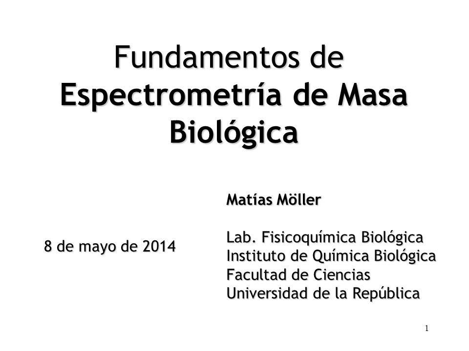 1 Fundamentos de Espectrometría de Masa Biológica Matías Möller Lab. Fisicoquímica Biológica Instituto de Química Biológica Facultad de Ciencias Unive