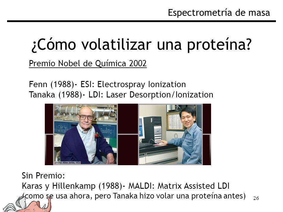 26 ¿Cómo volatilizar una proteína? Espectrometría de masa Premio Nobel de Química 2002 Fenn (1988)- ESI: Electrospray Ionization Tanaka (1988)- LDI: L