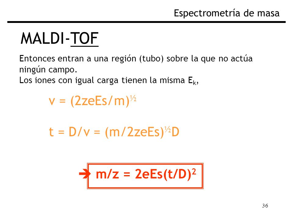 36 MALDI-TOF Espectrometría de masa Entonces entran a una región (tubo) sobre la que no actúa ningún campo. Los iones con igual carga tienen la misma