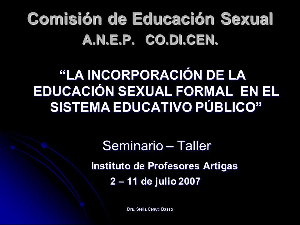 Dra. Stella Cerruti Basso Comisión de Educación Sexual A.N.E.P. CO.DI.CEN. LA INCORPORACIÓN DE LA EDUCACIÓN SEXUAL FORMAL EN EL SISTEMA EDUCATIVO PÚBL