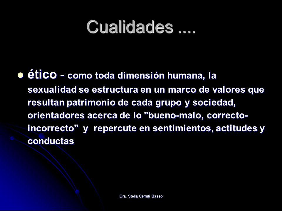 Dra. Stella Cerruti Basso Cualidades.... ético - como toda dimensión humana, la sexualidad se estructura en un marco de valores que resultan patrimoni