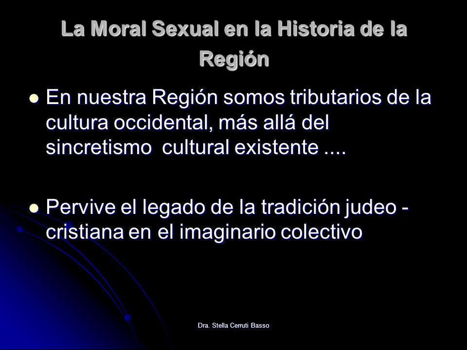 Dra. Stella Cerruti Basso La Moral Sexual en la Historia de la Región En nuestra Región somos tributarios de la cultura occidental, más allá del sincr