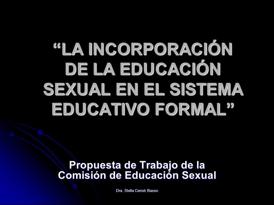 Dra. Stella Cerruti Basso LA INCORPORACIÓN DE LA EDUCACIÓN SEXUAL EN EL SISTEMA EDUCATIVO FORMAL Propuesta de Trabajo de la Comisión de Educación Sexu