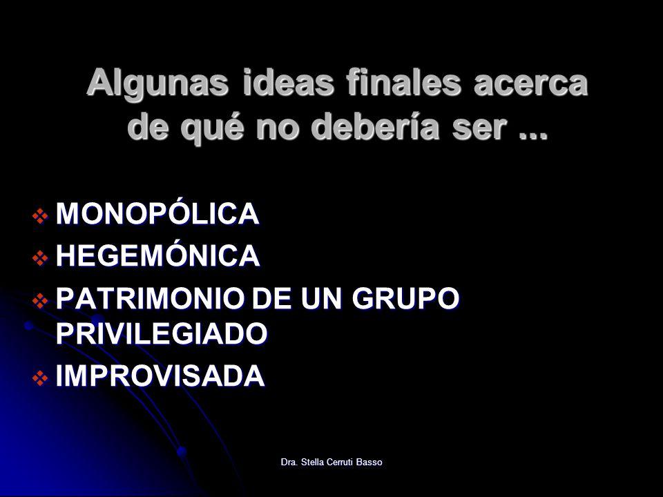Dra. Stella Cerruti Basso Algunas ideas finales acerca de qué no debería ser... MONOPÓLICA MONOPÓLICA HEGEMÓNICA HEGEMÓNICA PATRIMONIO DE UN GRUPO PRI