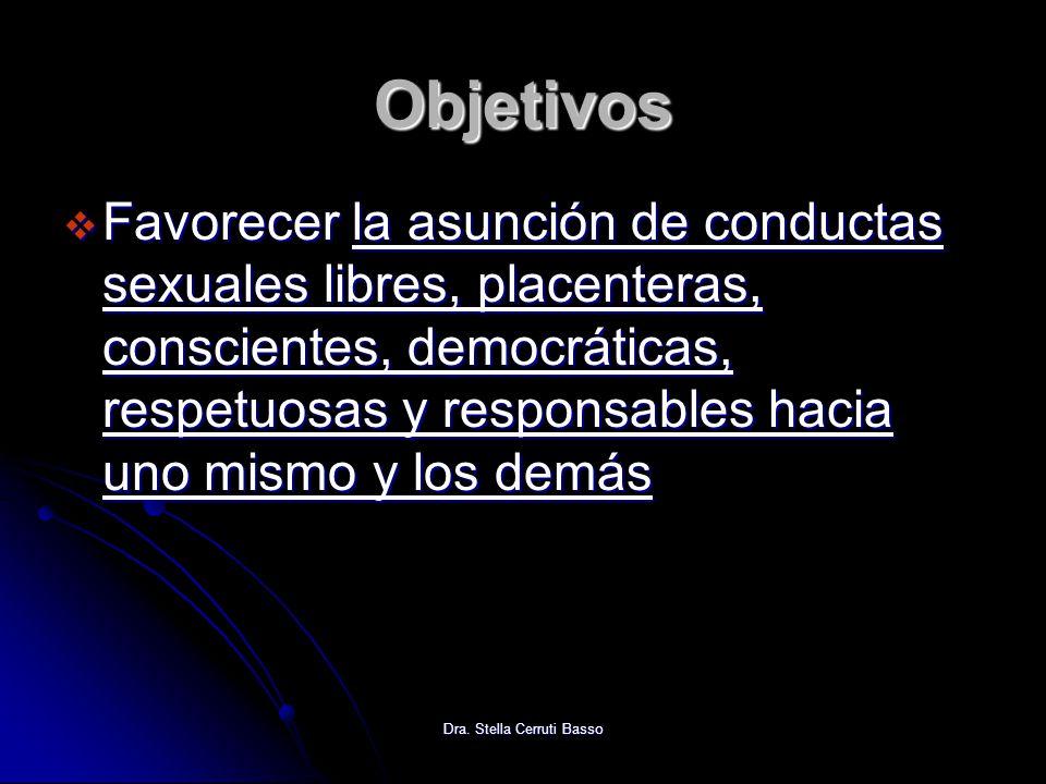 Dra. Stella Cerruti Basso Objetivos Favorecer la asunción de conductas sexuales libres, placenteras, conscientes, democráticas, respetuosas y responsa