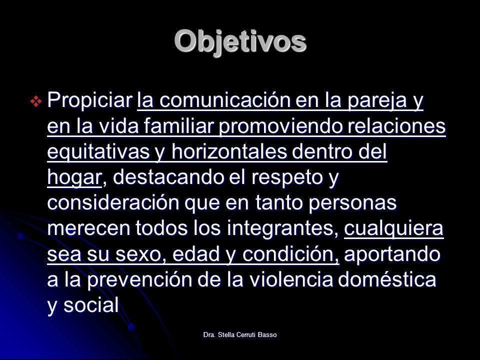 Dra. Stella Cerruti Basso Objetivos Propiciar la comunicación en la pareja y en la vida familiar promoviendo relaciones equitativas y horizontales den