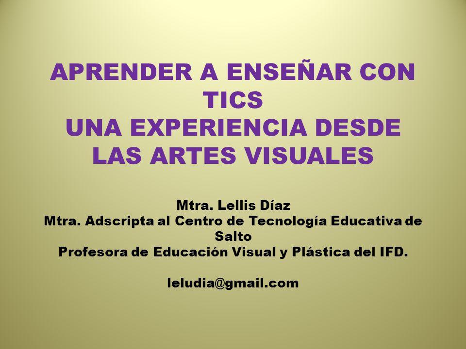 APRENDER A ENSEÑAR CON TICS UNA EXPERIENCIA DESDE LAS ARTES VISUALES Mtra. Lellis Díaz Mtra. Adscripta al Centro de Tecnología Educativa de Salto Prof