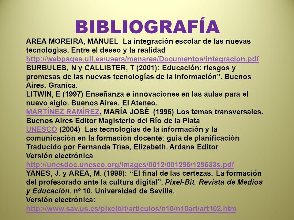 BIBLIOGRAFÍA AREA MOREIRA, MANUEL La integración escolar de las nuevas tecnologías. Entre el deseo y la realidad http://webpages.ull.es/users/manarea/