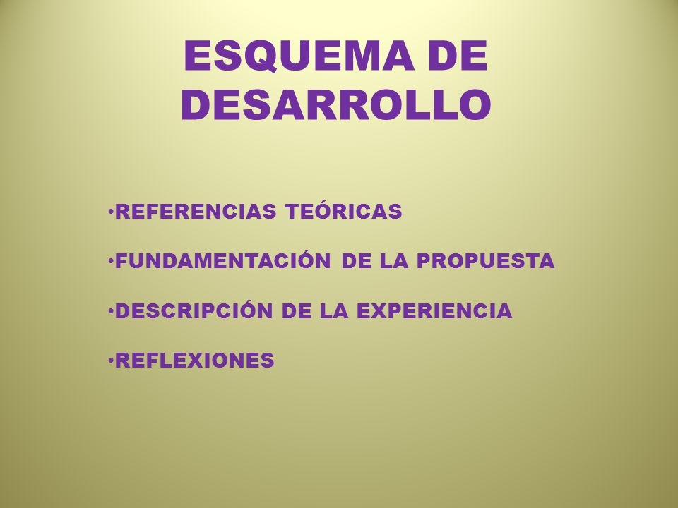 ESQUEMA DE DESARROLLO REFERENCIAS TEÓRICAS FUNDAMENTACIÓN DE LA PROPUESTA DESCRIPCIÓN DE LA EXPERIENCIA REFLEXIONES