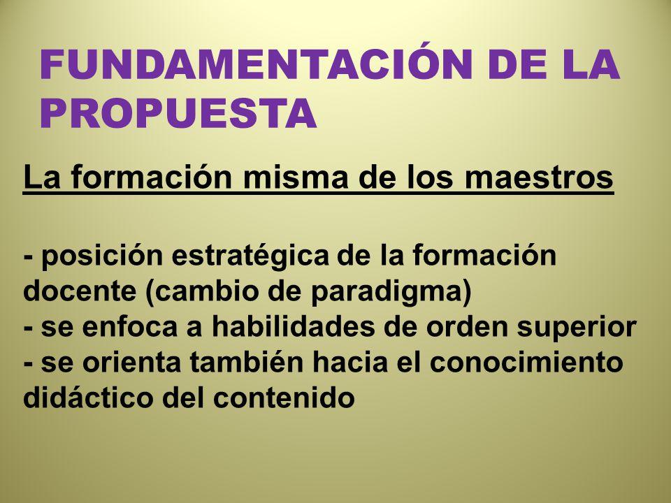 FUNDAMENTACIÓN DE LA PROPUESTA La formación misma de los maestros - posición estratégica de la formación docente (cambio de paradigma) - se enfoca a h
