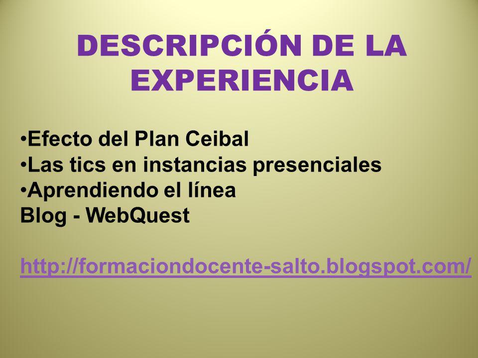 DESCRIPCIÓN DE LA EXPERIENCIA Efecto del Plan Ceibal Las tics en instancias presenciales Aprendiendo el línea Blog - WebQuest http://formaciondocente-