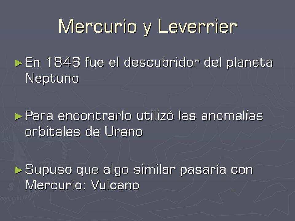 Mercurio y Leverrier En 1846 fue el descubridor del planeta Neptuno En 1846 fue el descubridor del planeta Neptuno Para encontrarlo utilizó las anomalías orbitales de Urano Para encontrarlo utilizó las anomalías orbitales de Urano Supuso que algo similar pasaría con Mercurio: Vulcano Supuso que algo similar pasaría con Mercurio: Vulcano