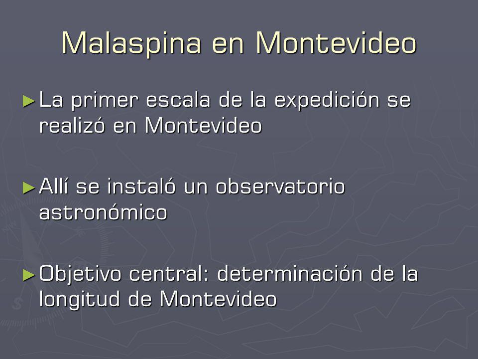 Malaspina en Montevideo La primer escala de la expedición se realizó en Montevideo La primer escala de la expedición se realizó en Montevideo Allí se instaló un observatorio astronómico Allí se instaló un observatorio astronómico Objetivo central: determinación de la longitud de Montevideo Objetivo central: determinación de la longitud de Montevideo