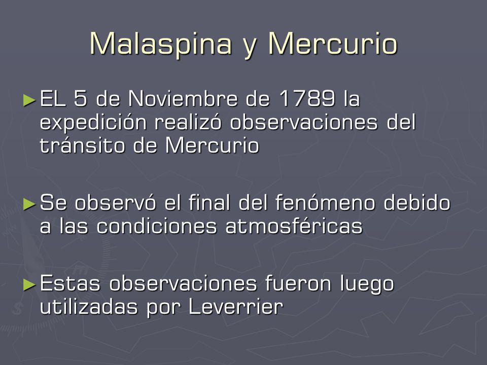 Malaspina y Mercurio EL 5 de Noviembre de 1789 la expedición realizó observaciones del tránsito de Mercurio EL 5 de Noviembre de 1789 la expedición realizó observaciones del tránsito de Mercurio Se observó el final del fenómeno debido a las condiciones atmosféricas Se observó el final del fenómeno debido a las condiciones atmosféricas Estas observaciones fueron luego utilizadas por Leverrier Estas observaciones fueron luego utilizadas por Leverrier