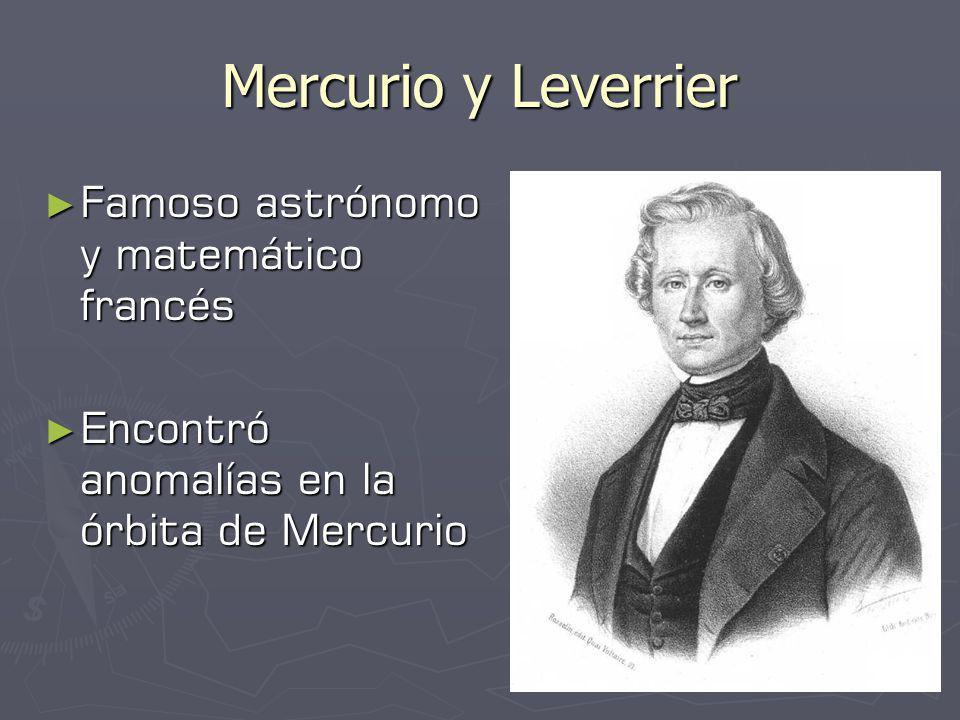 Mercurio y Leverrier Famoso astrónomo y matemático francés Famoso astrónomo y matemático francés Encontró anomalías en la órbita de Mercurio Encontró anomalías en la órbita de Mercurio