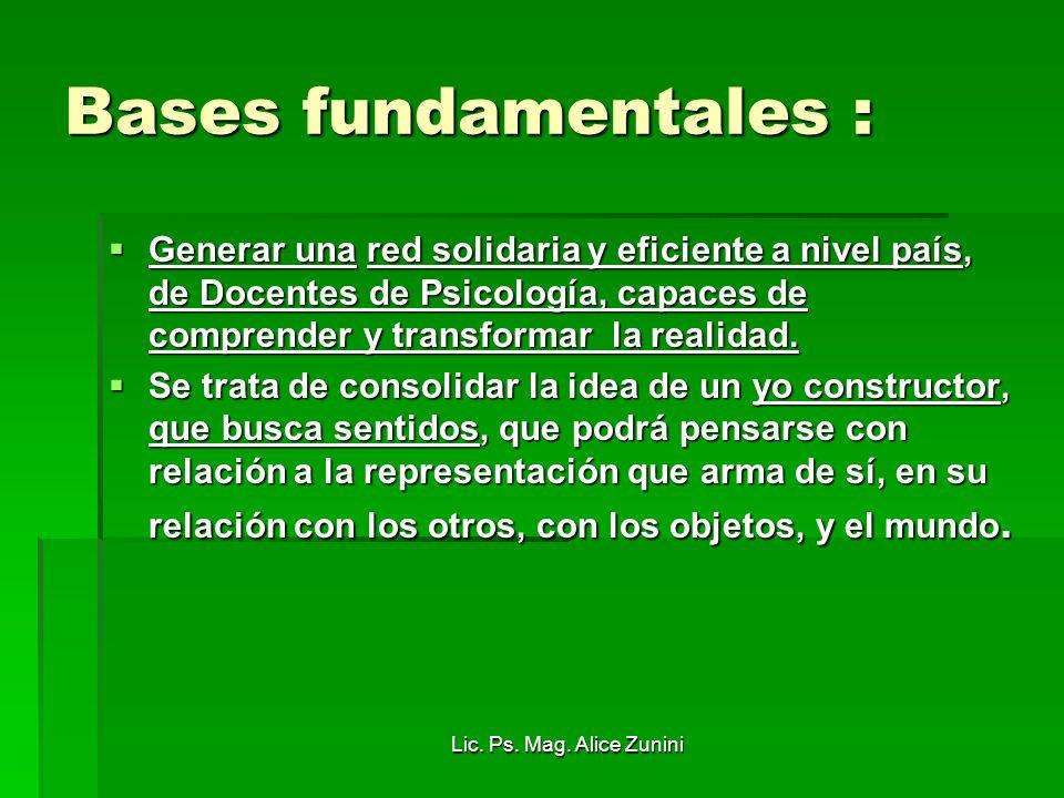 Lic. Ps. Mag. Alice Zunini Bases fundamentales : Generar una red solidaria y eficiente a nivel país, de Docentes de Psicología, capaces de comprender