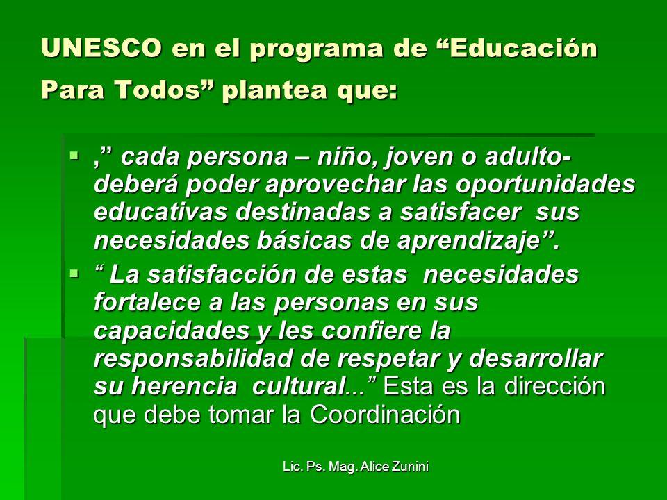 Lic. Ps. Mag. Alice Zunini UNESCO en el programa de Educación Para Todos plantea que:, cada persona – niño, joven o adulto- deberá poder aprovechar la