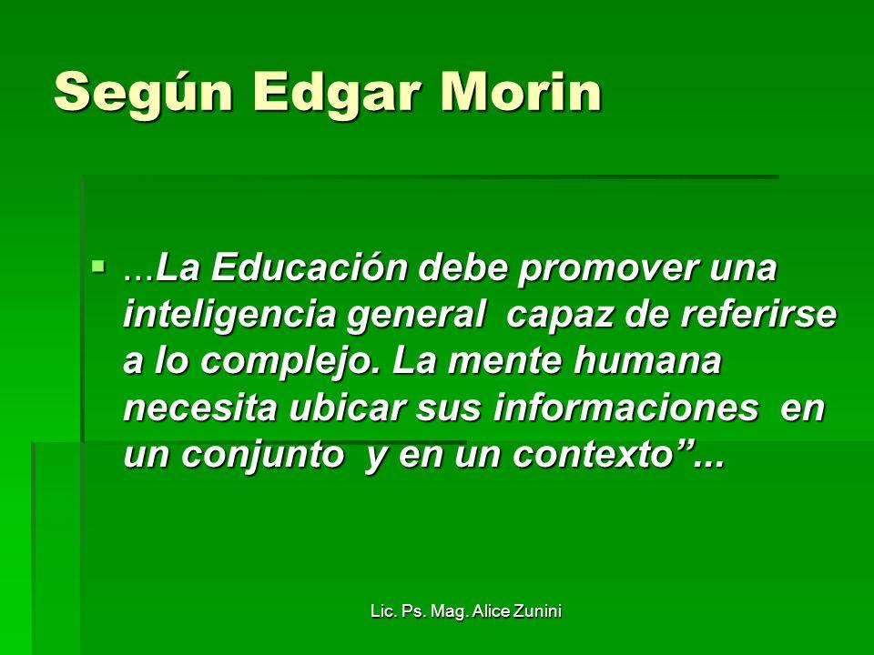 Lic. Ps. Mag. Alice Zunini Según Edgar Morin...La Educación debe promover una inteligencia general capaz de referirse a lo complejo. La mente humana n
