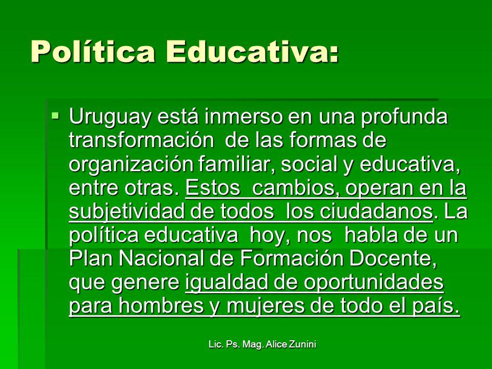 Lic. Ps. Mag. Alice Zunini Política Educativa: Uruguay está inmerso en una profunda transformación de las formas de organización familiar, social y ed