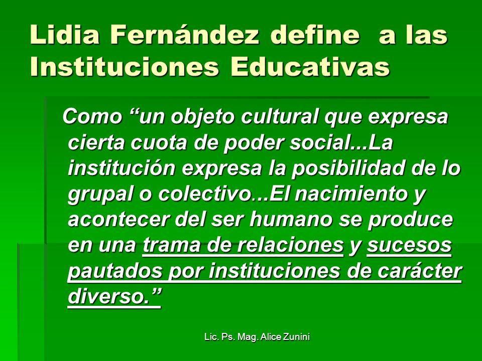 Lic. Ps. Mag. Alice Zunini Lidia Fernández define a las Instituciones Educativas Como un objeto cultural que expresa cierta cuota de poder social...La