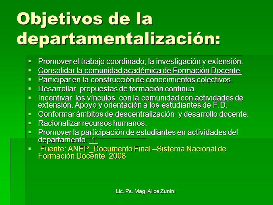 Lic. Ps. Mag. Alice Zunini Objetivos de la departamentalización: Promover el trabajo coordinado, la investigación y extensión. Promover el trabajo coo