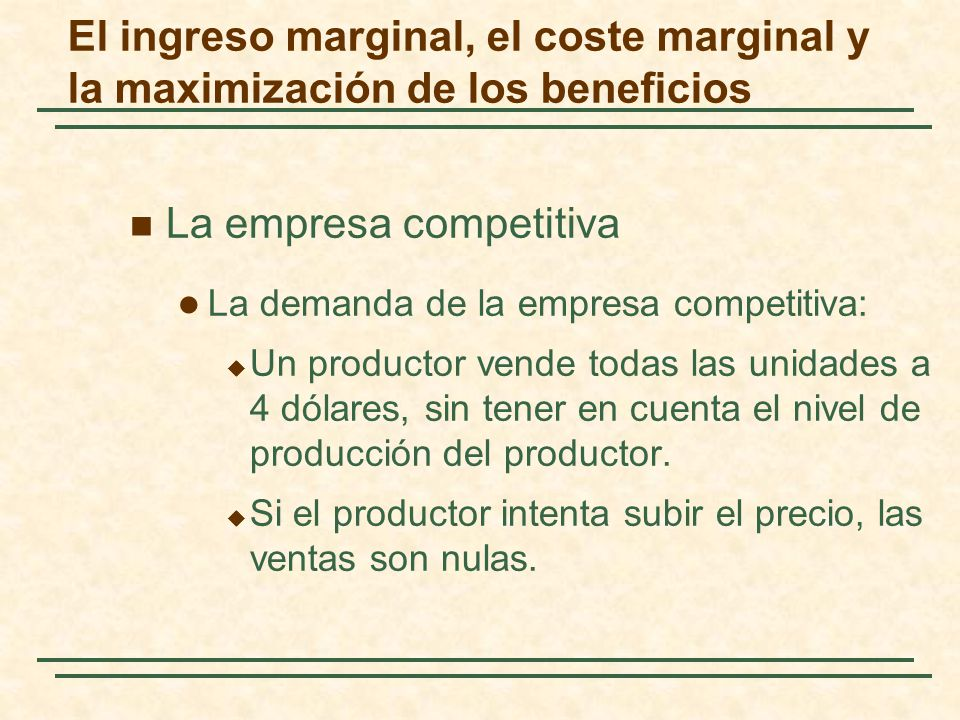 La empresa competitiva La demanda de la empresa competitiva: Un productor vende todas las unidades a 4 dólares, sin tener en cuenta el nivel de producción del productor.