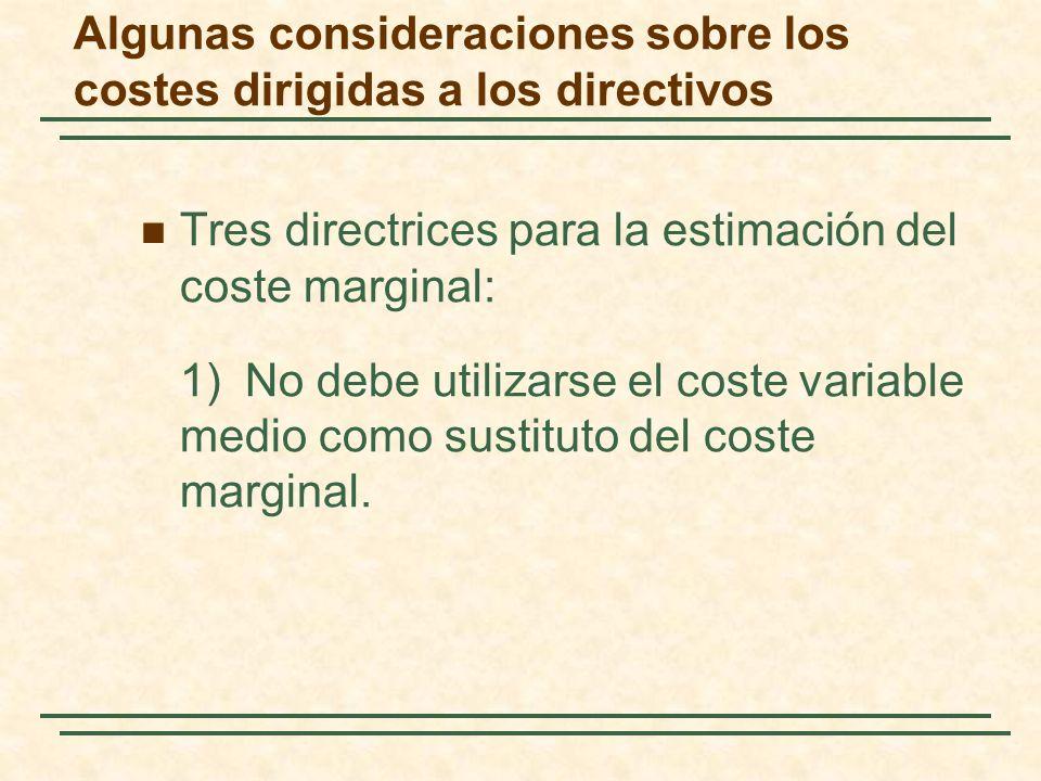 Algunas consideraciones sobre los costes dirigidas a los directivos Tres directrices para la estimación del coste marginal: 1)No debe utilizarse el coste variable medio como sustituto del coste marginal.