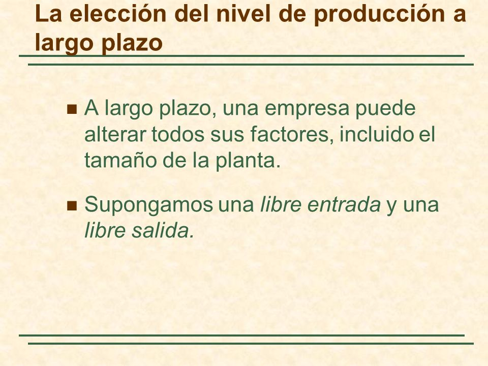 La elección del nivel de producción a largo plazo A largo plazo, una empresa puede alterar todos sus factores, incluido el tamaño de la planta. Supong