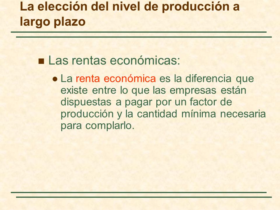 Las rentas económicas: La renta económica es la diferencia que existe entre lo que las empresas están dispuestas a pagar por un factor de producción y la cantidad mínima necesaria para complarlo.