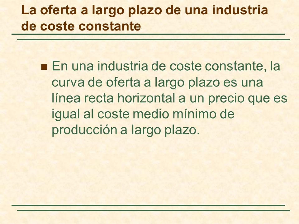En una industria de coste constante, la curva de oferta a largo plazo es una línea recta horizontal a un precio que es igual al coste medio mínimo de producción a largo plazo.