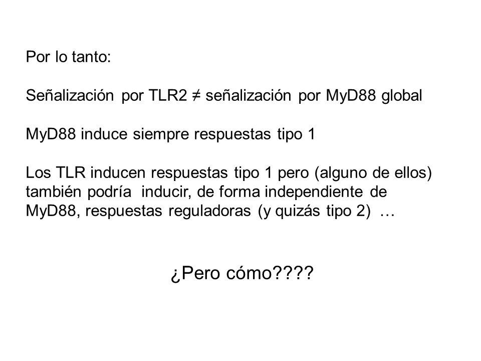 Por lo tanto: Señalización por TLR2 señalización por MyD88 global MyD88 induce siempre respuestas tipo 1 Los TLR inducen respuestas tipo 1 pero (algun