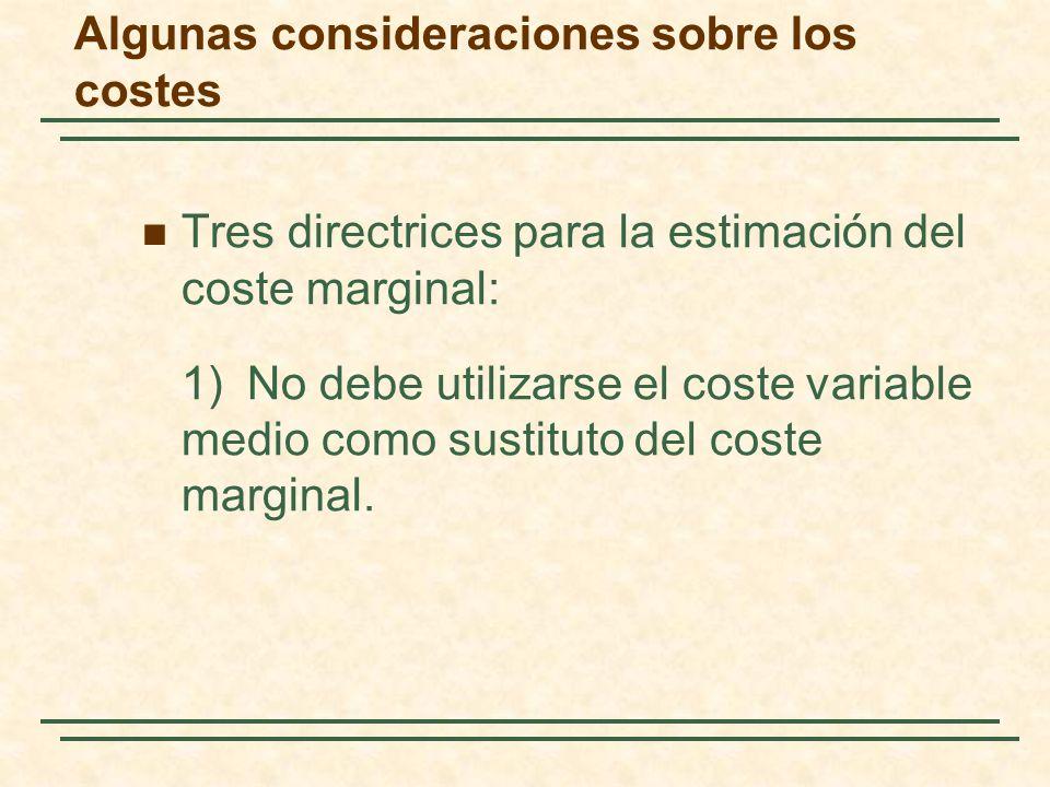 Algunas consideraciones sobre los costes Tres directrices para la estimación del coste marginal: 1)No debe utilizarse el coste variable medio como sus