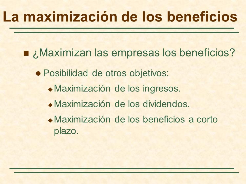 La maximización de los beneficios ¿Maximizan las empresas los beneficios? Posibilidad de otros objetivos: Maximización de los ingresos. Maximización d
