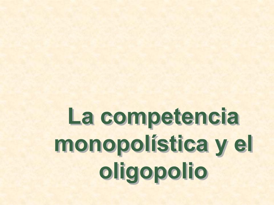 La competencia monopolística y el oligopolio
