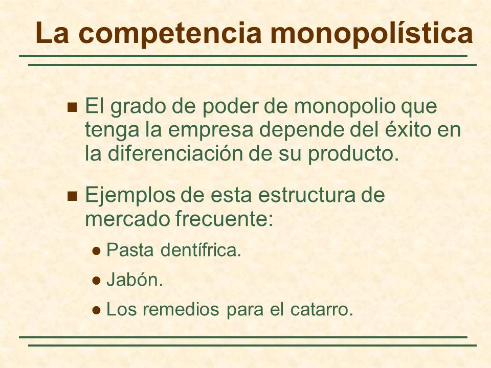 El grado de poder de monopolio que tenga la empresa depende del éxito en la diferenciación de su producto. Ejemplos de esta estructura de mercado frec