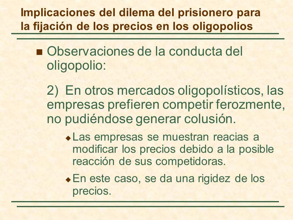 Observaciones de la conducta del oligopolio: 2)En otros mercados oligopolísticos, las empresas prefieren competir ferozmente, no pudiéndose generar co