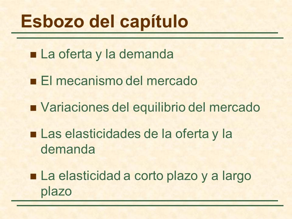 Las elasticidades de la oferta y la demanda Inelástica 0,35 ) 266 ( 2.630 3,46 P Q Q P E D D P Inelástica 0,32)240( P Q Q P E S S P El mercado del trigo 3,46 2.630 Capítulo 2: Los elementos básicos de la oferta y la demanda