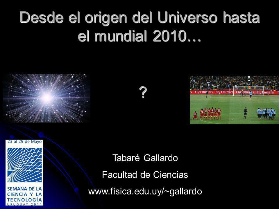 Desde el origen del Universo hasta el mundial 2010… ? Tabaré Gallardo Facultad de Ciencias www.fisica.edu.uy/~gallardo