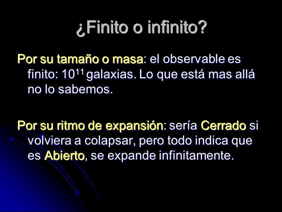 ¿Finito o infinito? Por su tamaño o masa: el observable es finito: 10 11 galaxias. Lo que está mas allá no lo sabemos. Por su ritmo de expansión: serí
