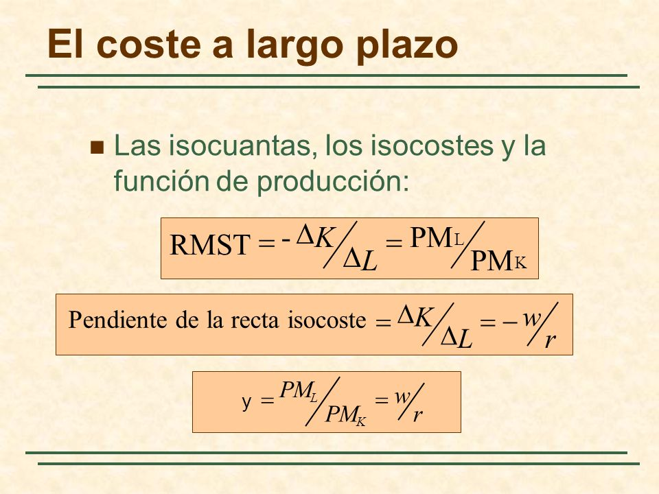 El coste a largo plazo Las isocuantas, los isocostes y la función de producción: K L PM - RMST L K r w L K Pendiente de la recta isocoste r w PM K L y