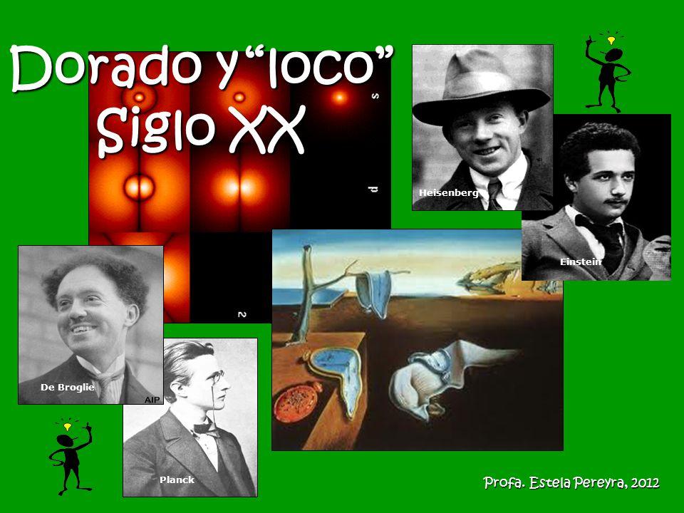 Einstein Heisenberg Planck De Broglie Dorado y loco Siglo XX Profa. Estela Pereyra, 2012