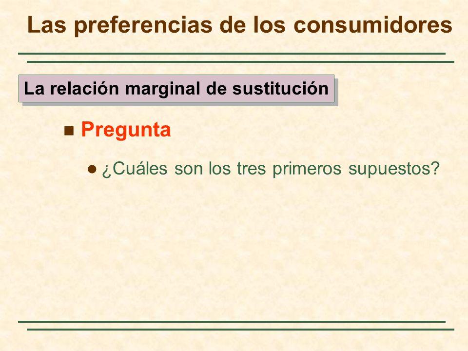 Pregunta ¿Cuáles son los tres primeros supuestos? Las preferencias de los consumidores La relación marginal de sustitución