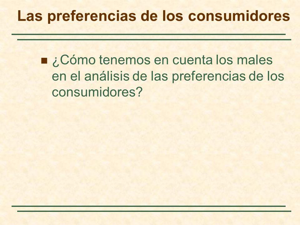 ¿Cómo tenemos en cuenta los males en el análisis de las preferencias de los consumidores? Las preferencias de los consumidores