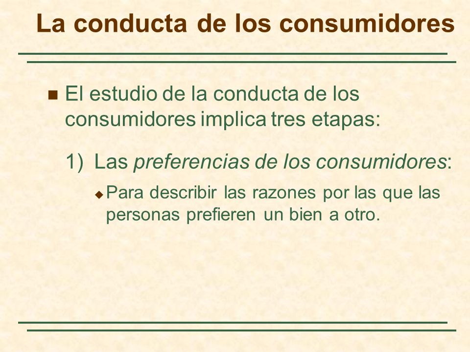 El estudio de la conducta de los consumidores implica tres etapas: 1) Las preferencias de los consumidores: Para describir las razones por las que las